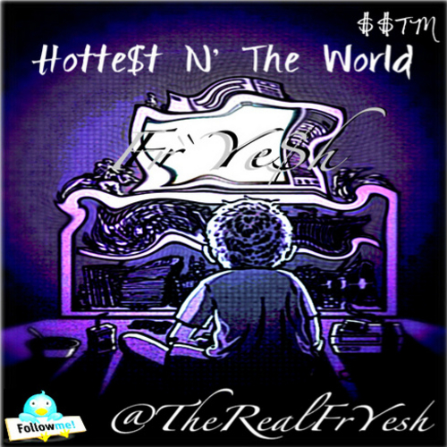 Fre$h`Yesh – Hotte$t N' The World