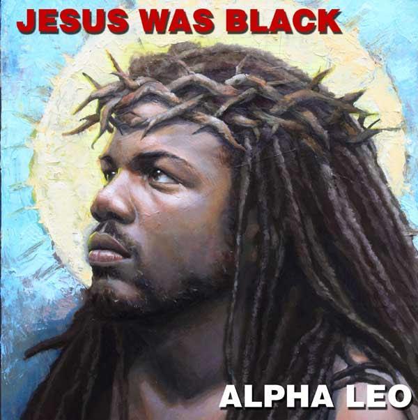 Alpha Leo – Jesus Was Black