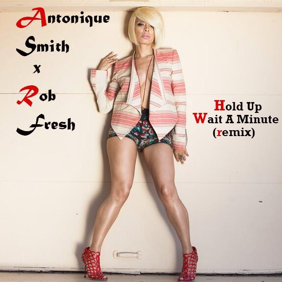 Antonique Smith Feat. Rob Fresh – Hold Up, Wait A Minute [Remix]