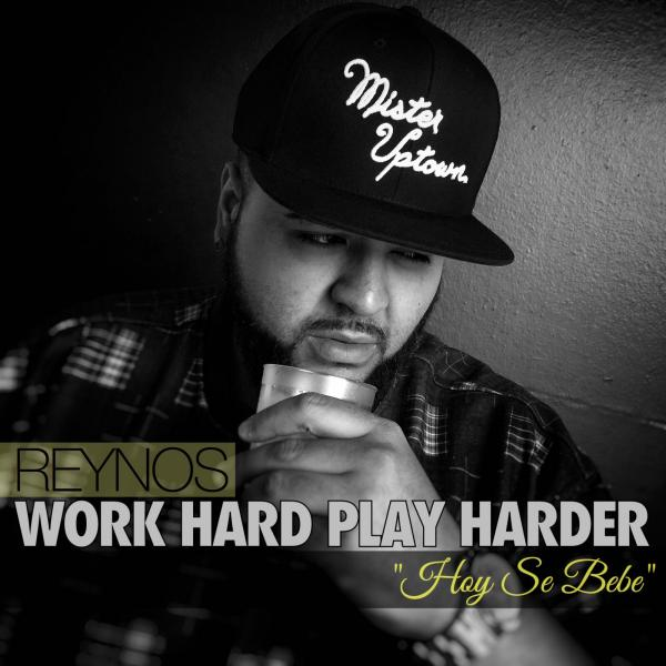 Reynos – Work Hard Play Harder/ Hoy se Bebe