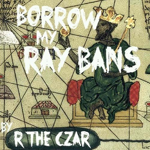 R the Czar – Borrow My Ray Bans