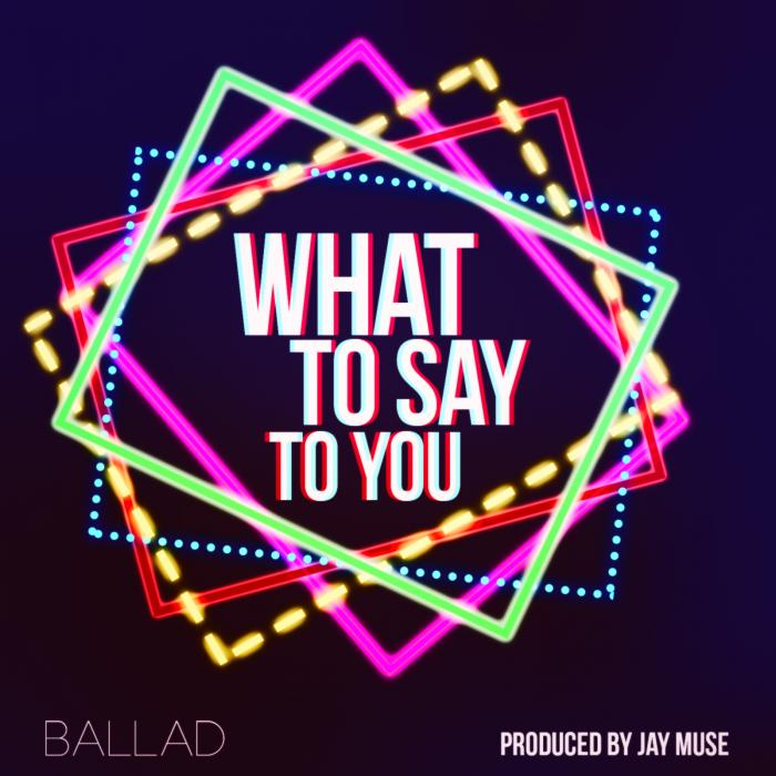 Ballad – What To Say To You