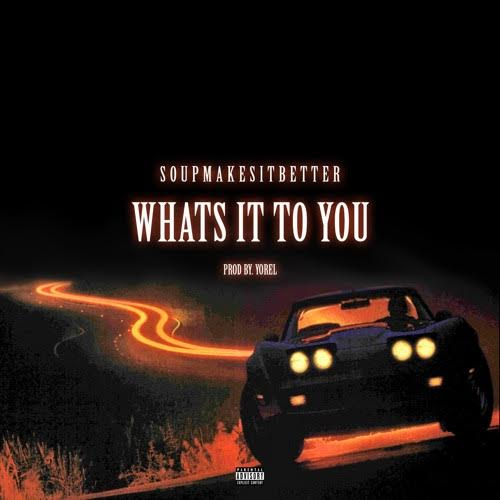 New Music: Soupmakesitbetter – What's It To You | @SoupMakesBetter