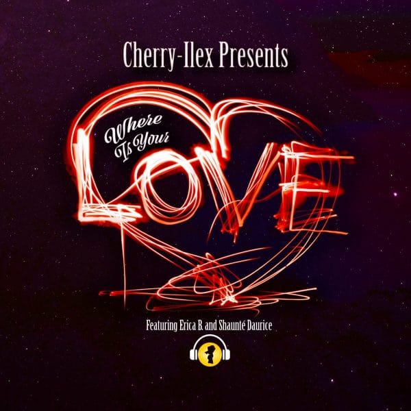 Cherry-Ilex Presents – Where Is Your Love Featuring Erica B. And Shaunté Daurice
